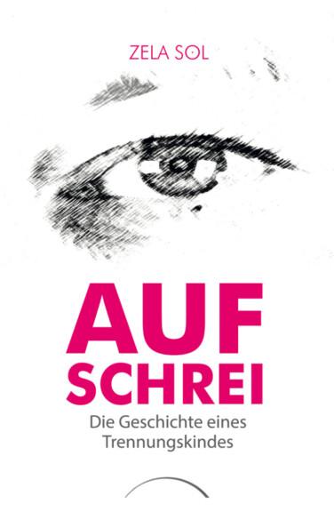 Buchcover Zela Sol: Aufschrei. Die Geschichte eines Trennungskindes. Zu sehen ist ein Auge.